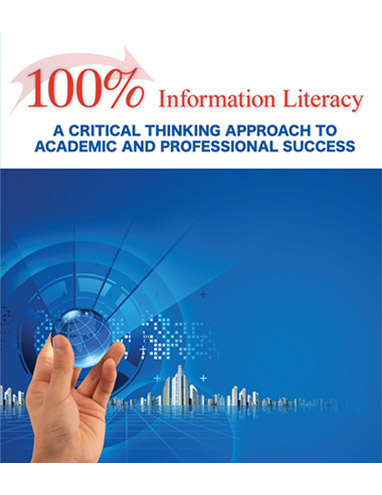 100% Information Literacy: A Critical Thinking Approach to Academic and Professional Success